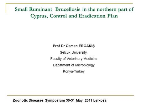Small Ruminant Brucellosis in the northern part of Cyprus, Control and Eradication Plan Zoonotic Diseases Symposium 30-31 May 2011 Lefkoşa Prof Dr Osman.