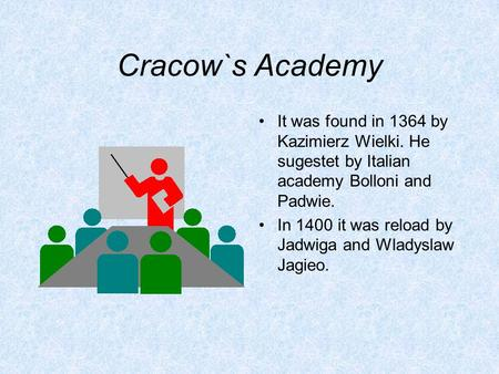 Cracow`s Academy It was found in 1364 by Kazimierz Wielki. He sugestet by Italian academy Bolloni and Padwie. In 1400 it was reload by Jadwiga and Wladyslaw.