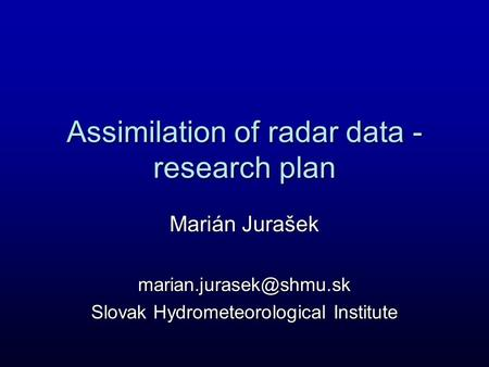Assimilation of radar data - research plan Marián Jurašek Slovak Hydrometeorological Institute.