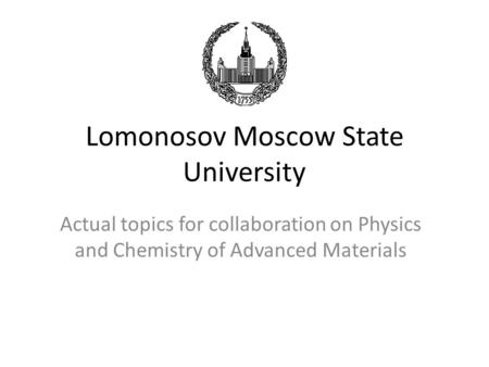 Lomonosov Moscow State University Actual topics for collaboration on Physics and Chemistry of Advanced Materials.