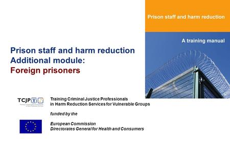 Prison staff and harm reduction Additional module: Foreign prisoners Training Criminal Justice Professionals in Harm Reduction Services for Vulnerable.