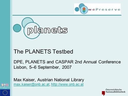 The PLANETS Testbed DPE, PLANETS and CASPAR 2nd Annual Conference Lisbon, 5–6 September, 2007 Max Kaiser, Austrian National Library