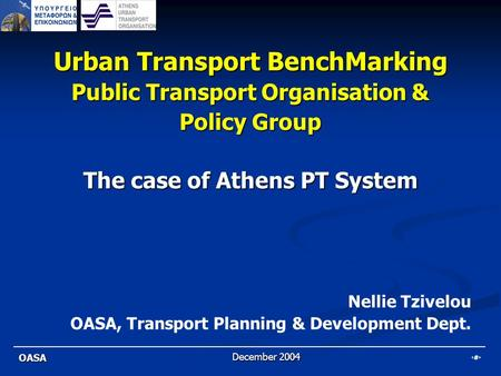 1 OASA December 2004 Urban Transport BenchMarking Public Transport Organisation & Policy Group The case of Athens PT System Nellie Tzivelou OASA, Transport.
