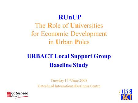 RUnUP The Role of Universities for Economic Development in Urban Poles URBACT Local Support Group Baseline Study Tuesday 17 th June 2008 Gateshead International.