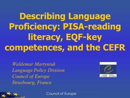 Describing Language Proficiency: PISA-reading literacy, EQF-key competences, and the CEFR Waldemar Martyniuk Language Policy Division Council of Europe.