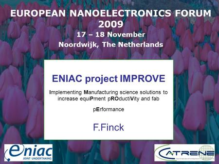 Presenter EUROPEAN NANOELECTRONICS FORUM 2009 17 – 18 November Noordwijk, The Netherlands ENIAC project IMPROVE Implementing Manufacturing science solutions.