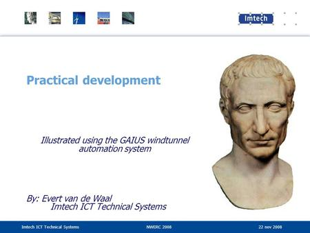 Imtech ICT Technical SystemsNWERC 2008 22 nov 2008 Practical development Illustrated using the GAIUS windtunnel automation system By: Evert van de Waal.