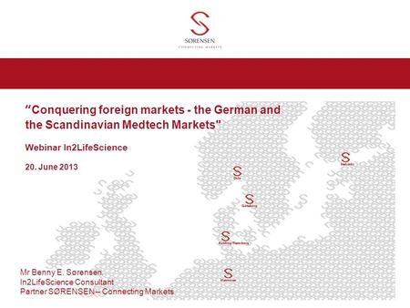 Conquering foreign markets - the German and the Scandinavian Medtech Markets Webinar In2LifeScience 20. June 2013 Mr Benny E. Sørensen, In2LifeScience.