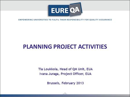 …1… PLANNING PROJECT ACTIVITIES Tia Loukkola, Head of QM Unit, EUA Ivana Juraga, Project Officer, EUA Brussels, February 2013.