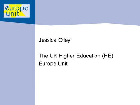 Jessica Olley The UK Higher Education (HE) Europe Unit.