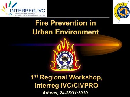 Fire Prevention in Urban Environment Athens, 24-25/11/2010 1 st Regional Workshop, Interreg IVC/CIVPRO.