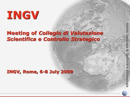 Istituto Nazionale di Geofisica e Vulcanologia INGV Meeting of Collegio di Valutazione Scientifica e Controllo Strategico INGV, Rome, 6-8 July 2009.