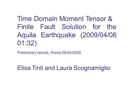 Time Domain Moment Tensor & Finite Fault Solution for the Aquila Earthquake (2009/04/06 01:32) Elisa Tinti and Laura Scognamiglio Preliminary results,