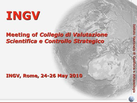Istituto Nazionale di Geofisica e Vulcanologia INGV Meeting of Collegio di Valutazione Scientifica e Controllo Strategico INGV, Rome, 24-26 May 2010.