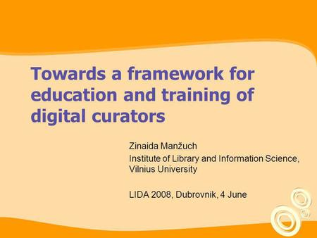 Towards a framework for education and training of digital curators Zinaida Manžuch Institute of Library and Information Science, Vilnius University LIDA.