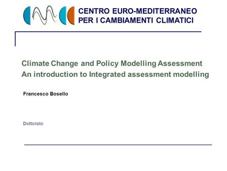 CENTRO EURO-MEDITERRANEO PER I CAMBIAMENTI CLIMATICI 1 Dottorato Climate Change and Policy Modelling Assessment An introduction to Integrated assessment.