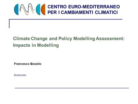 CENTRO EURO-MEDITERRANEO PER I CAMBIAMENTI CLIMATICI 1 Dottorato Climate Change and Policy Modelling Assessment: Impacts in Modelling Francesco Bosello.