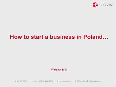 Tax services accounting & auditing legal services corporate advisory services How to start a business in Poland… Warsaw 2012.