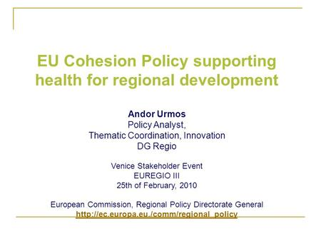 EU Cohesion Policy supporting health for regional development Andor Urmos Policy Analyst, Thematic Coordination, Innovation DG Regio Venice Stakeholder.