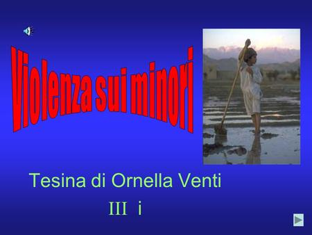 Tesina di Ornella Venti III i. Indice Type of child abuse Child labour Children employed in armed conflicts and children without education.