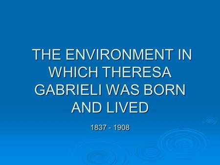 THE ENVIRONMENT IN WHICH THERESA GABRIELI WAS BORN AND LIVED 1837 - 1908 THE ENVIRONMENT IN WHICH THERESA GABRIELI WAS BORN AND LIVED 1837 - 1908.
