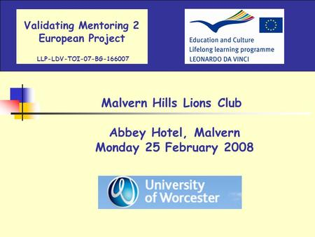 Validating Mentoring 2 European Project LLP-LDV-TOI-07-BG-166007 Malvern Hills Lions Club Abbey Hotel, Malvern Monday 25 February 2008.