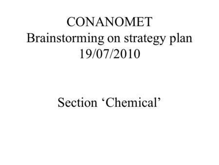CONANOMET Brainstorming on strategy plan 19/07/2010 Section Chemical.