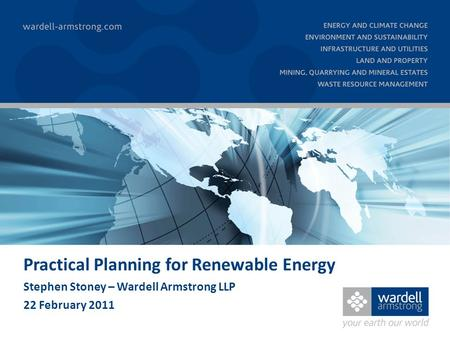 Practical Planning for Renewable Energy Stephen Stoney – Wardell Armstrong LLP 22 February 2011.