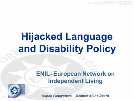 Hijacked Language and Disability Policy ENIL- European Network on Independent Living Kapka Panayotova – Member of the Board.