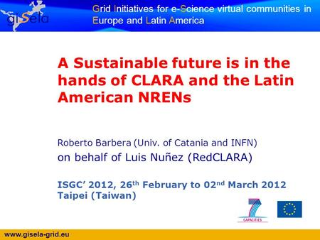 Www.gisela-grid.eu Grid Initiatives for e-Science virtual communities in Europe and Latin America A Sustainable future is in the hands of CLARA and the.