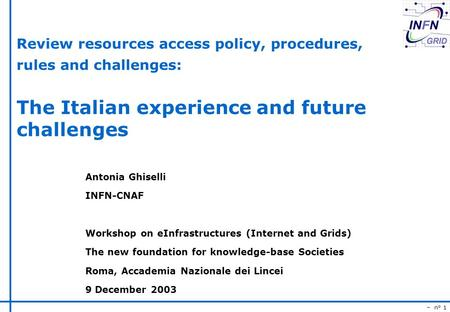 – n° 1 Review resources access policy, procedures, rules and challenges: The Italian experience and future challenges Antonia Ghiselli INFN-CNAF Workshop.