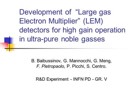 Development of Large gas Electron Multiplier (LEM) detectors for high gain operation in ultra-pure noble gasses B. Baibussinov, G. Mannocchi, G. Meng,