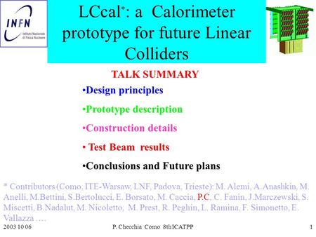 2003 10 06P. Checchia Como 8th ICATPP1 LCcal * : a Calorimeter prototype for future Linear Colliders Design principles Prototype description Construction.