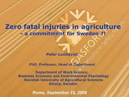 Zero fatal injuries in agriculture - a commitment for Sweden ?! Peter Lundqvist PhD, Professor, Head of Department Department of Work Science, Business.