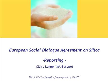 1 European Social Dialogue Agreement on Silica -Reporting – Claire Lanne (IMA-Europe) This initiative benefits from a grant of the EC.