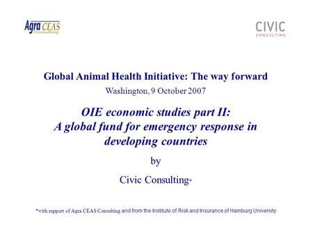 Global Animal Health Initiative: The way forward Washington, 9 October 2007 OIE economic studies part II: A global fund for emergency response in developing.