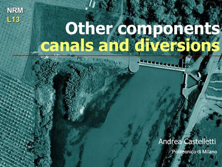 Other components canals and diversions Andrea Castelletti Politecnico di Milano NRML13.
