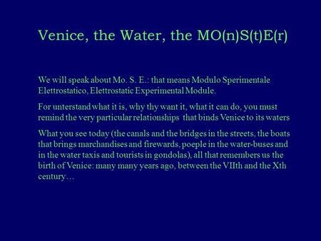 Venice, the Water, the MO(n)S(t)E(r) We will speak about Mo. S. E.: that means Modulo Sperimentale Elettrostatico, Elettrostatic Experimental Module. For.
