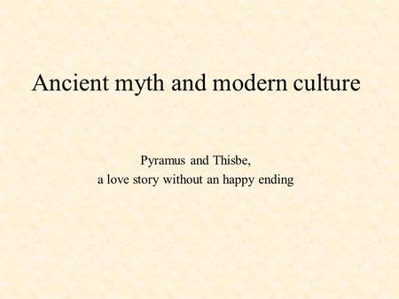 Ancient myth and modern culture Pyramus and Thisbe, a love story without an happy ending.