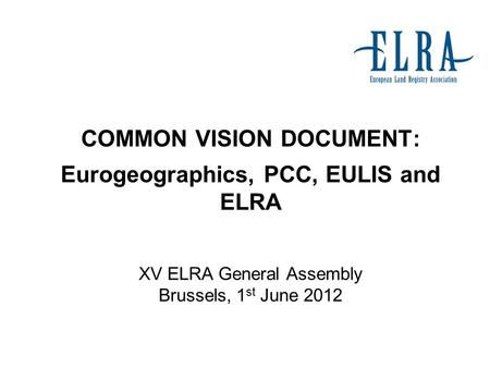 COMMON VISION DOCUMENT: Eurogeographics, PCC, EULIS and ELRA XV ELRA General Assembly Brussels, 1 st June 2012.