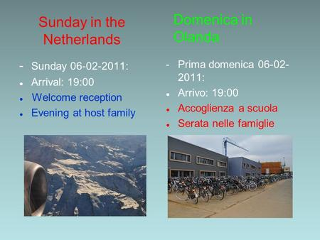 Sunday in the Netherlands - Sunday 06-02-2011: Arrival: 19:00 Welcome reception Evening at host family - Prima domenica 06-02- 2011: Arrivo: 19:00 Accoglienza.