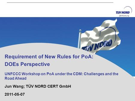 Zertifizierung Requirement of New Rules for PoA: DOEs Perspective UNFCCC Workshop on PoA under the CDM: Challenges and the Road Ahead Jun Wang; TÜV NORD.