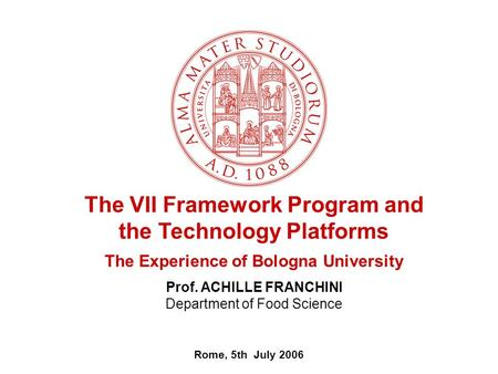 Rome, 5th July 2006 The VII Framework Program and the Technology Platforms The Experience of Bologna University Prof. ACHILLE FRANCHINI Department of Food.