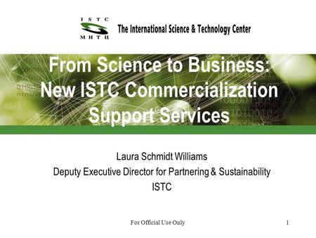 For Official Use Only1 From Science to Business: New ISTC Commercialization Support Services Laura Schmidt Williams Deputy Executive Director for Partnering.