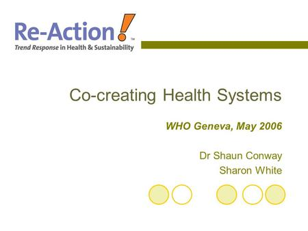Co-creating Health Systems WHO Geneva, May 2006 Dr Shaun Conway Sharon White.