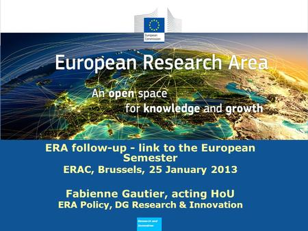 Research and Innovation Why does ERA Need to Flourish ERA follow-up - link to the European Semester ERAC, Brussels, 25 January 2013 Fabienne Gautier, acting.