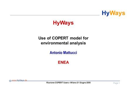 Page 1 www.HyWays.de HyWays Riunione COPERT Users – Milano 21 Giugno 2005 HyWays Use of COPERT model for environmental analysis Antonio Mattucci ENEA.