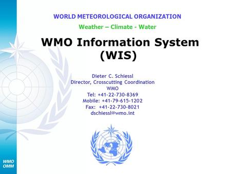 WMO Information System (WIS) WORLD METEOROLOGICAL ORGANIZATION Weather – Climate - Water Dieter C. Schiessl Director, Crosscutting Coordination WMO Tel: