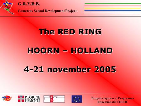Progetto ispirato al Programma Education del TOROC G.R.Y.B.B. Comenius School Development Project The RED RING HOORN – HOLLAND 4-21 november 2005.