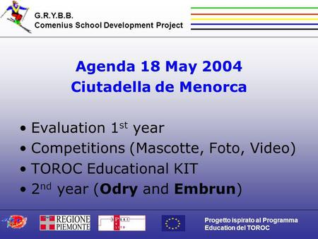 G.R.Y.B.B. Comenius School Development Project Progetto ispirato al Programma Education del TOROC Agenda 18 May 2004 Ciutadella de Menorca Evaluation 1.